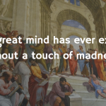 """No great mind has ever existed without a touch of madness."""