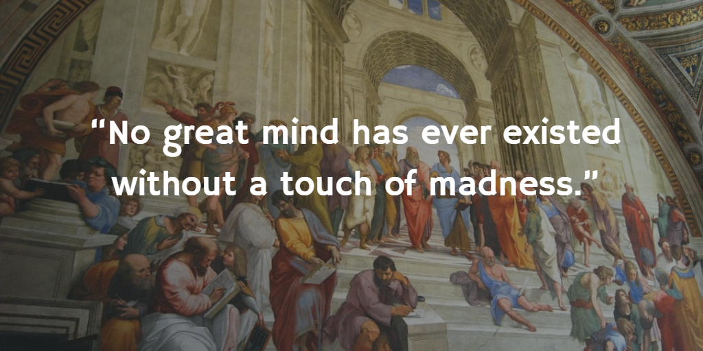 """""""No great mind has ever existed without a touch of madness."""""""